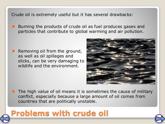 Problems with crude oil Crude oil is extremely useful but it has several drawbacks:  Burning the products of crude oil as...
