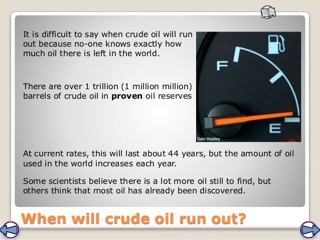 When will crude oil run out? It is difficult to say when crude oil will run out because no-one knows exactly how much oil ...