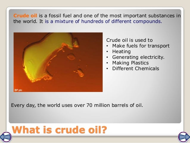 What is crude oil? Crude oil is a fossil fuel and one of the most important substances in the world. It is a mixture of hu...