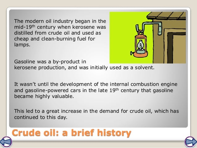 Crude oil: a brief history The modern oil industry began in the mid-19th century when kerosene was distilled from crude oi...