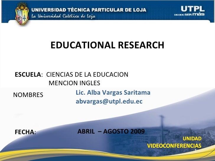 EDUCATIONAL RESEARCH  ESCUELA: CIENCIAS DE LA EDUCACION           MENCION INGLES NOMBRES           Lic. Alba Vargas Sarita...