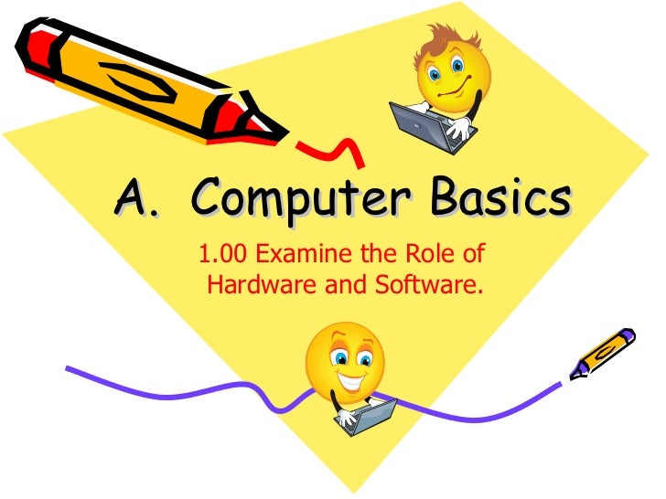 A.  Computer Basics 1.00 Examine the Role of  Hardware and Software.