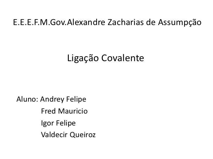 E.E.E.F.M.Gov.Alexandre Zacharias de Assumpção              Ligação CovalenteAluno: Andrey Felipe       Fred Mauricio     ...