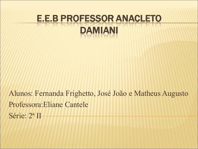 Alunos: Fernanda Frighetto, José João e Matheus AugustoProfessora:Eliane CanteleSérie: 2ª II