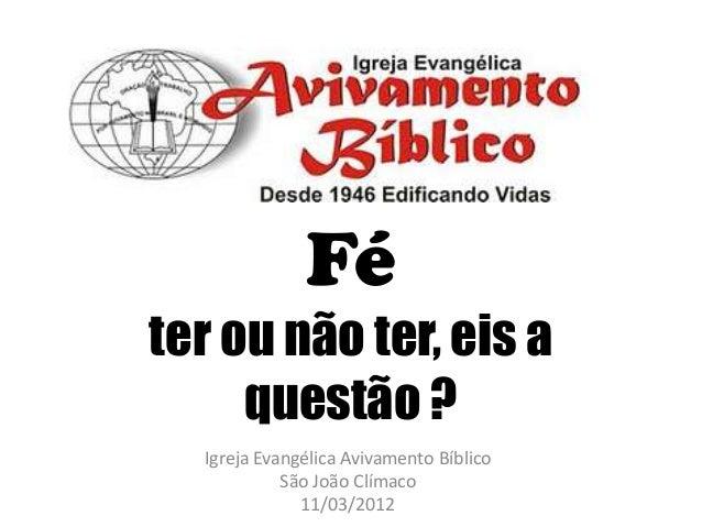 Fé ter ou não ter, eis a questão ? Igreja Evangélica Avivamento Bíblico São João Clímaco 11/03/2012