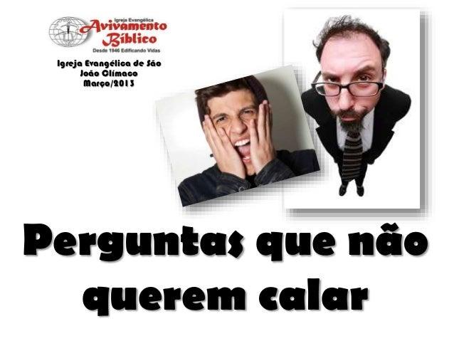 Igreja Evangélica de São João Clímaco Março/2013  Perguntas que não querem calar