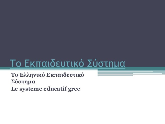 Σο Eκπαιδευτικό ύστημα Το Ελληνικό Εκπαιδευηικό Σύζηημα Le systeme educatif grec