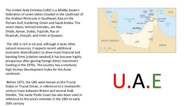 The United Arab Emirates (UAE) is a Middle Eastern federation of seven states situated in the southeast of the Arabian Pen...