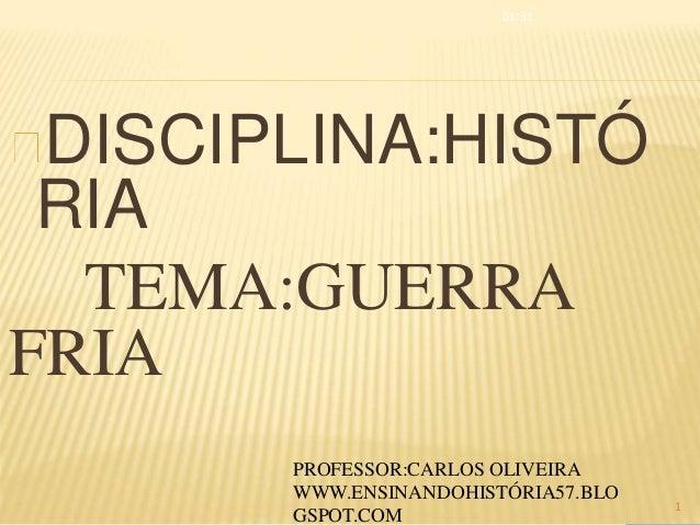 DISCIPLINA:HISTÓ RIA TEMA:GUERRA FRIA 01:31 1 PROFESSOR:CARLOS OLIVEIRA WWW.ENSINANDOHISTÓRIA57.BLO GSPOT.COM