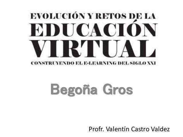 Begoña Gros  Profr. Valentín Castro Valdez