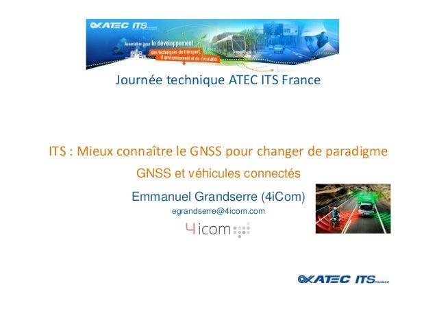 ITS : Mieux connaître le GNSS pour changer de paradigme Journée technique ATEC ITS France GNSS et véhicules connectés Emma...