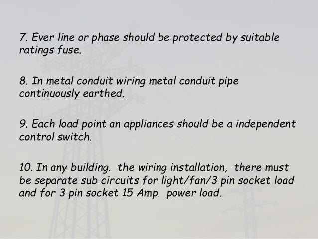 7. Ever line or phase should be protected by suitable ratings fuse. 8. In metal conduit wiring metal conduit pipe continuo...