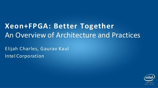 Xeon+FPGA: Better Together An Overview of Architecture and Practices Elijah Charles, Gaurav Kaul Intel Corporation