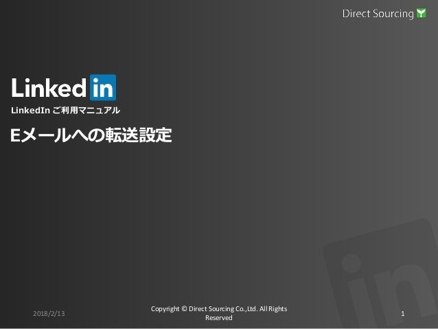 LinkedIn ご利用マニュアル 2018/2/13 Copyright © Direct Sourcing Co.,Ltd. All Rights Reserved 1 Eメールへの転送設定