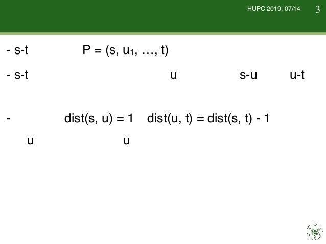 HUPC 2019, 07/14 最短路の性質 - s-t 最短路をP = (s, u1, …, t) とする. - s-t 最短路を最短路中の頂点uに対して,s-u 路と u-t 路 に分割すると,それぞれ最短路になる. - なので,dist...