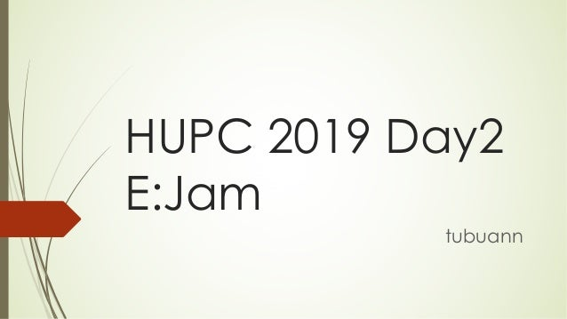 HUPC 2019 Day2 E:Jam tubuann