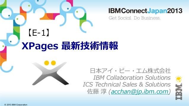 © 2013 IBM CorporationXPages 最新技術情報⽇日本アイ・ビー・エム株式会社IBM Collaboration SolutionsICS Technical Sales & Solutions佐藤 淳 ...