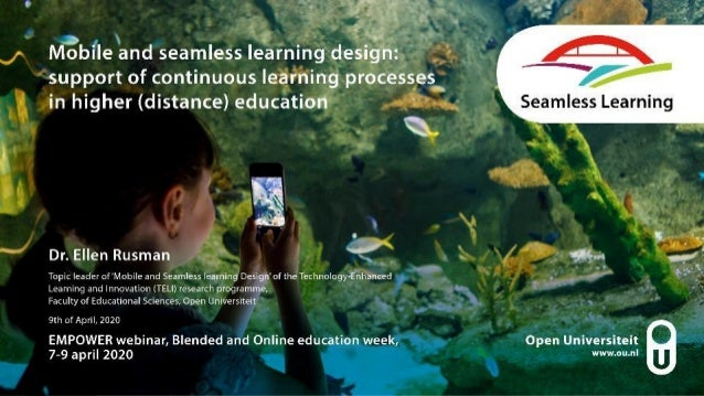 Mobile and seamless learning design: support of continuous learning processes in higher (distance) education Dr. Ellen Rus...