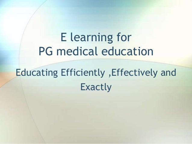 E learning for PG medical education Educating Efficiently ,Effectively and Exactly