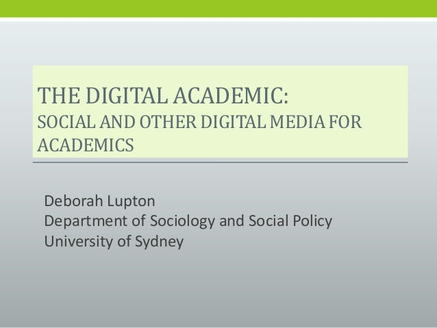 THE DIGITAL ACADEMIC:SOCIALAND OTHER DIGITALMEDIAFORACADEMICSDeborah LuptonDepartment of Sociology and Social PolicyUniver...