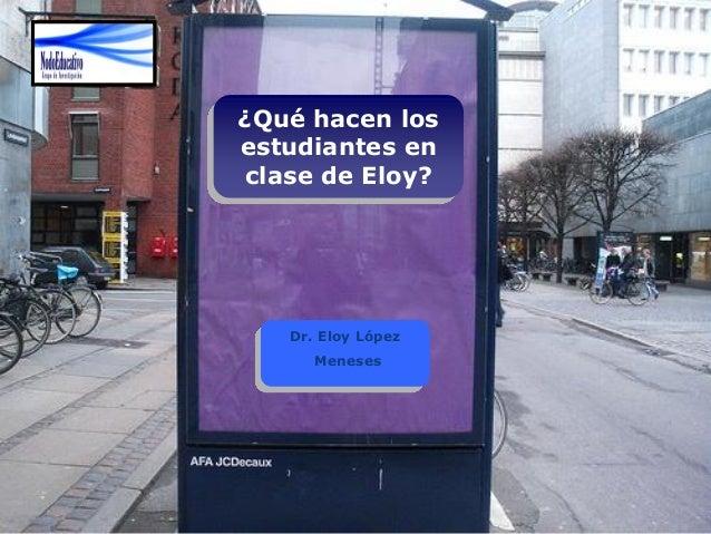 ¿Qué hacen los estudiantes en clase de Eloy? Dr. Eloy López Meneses