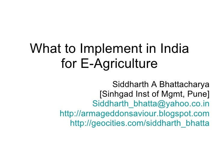 What to Implement in India for E-Agriculture Siddharth A Bhattacharya [Sinhgad Inst of Mgmt, Pune] [email_address] http://...