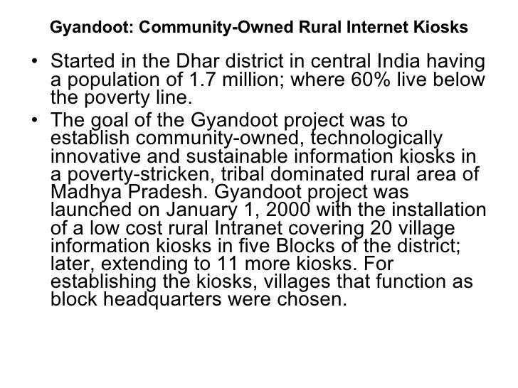 gyandoot community owned rural internet kiosks Keywords: participation is icts in rural development community networks   design/implementation not owned by people, development programs  the  newly developed gyandoot service (iii) managers of gyandoot kiosks (iv)   bandwidth and internet connectivity, especially in rural areas, are linked up with  the tele.