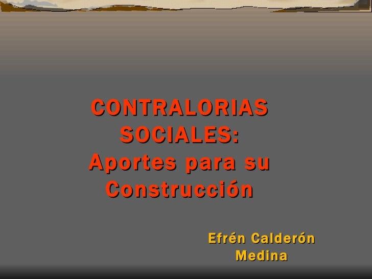CONTR A L ORIAS  SOCIAL ES: Aportes para su Construcción Efrén Calderón Medina