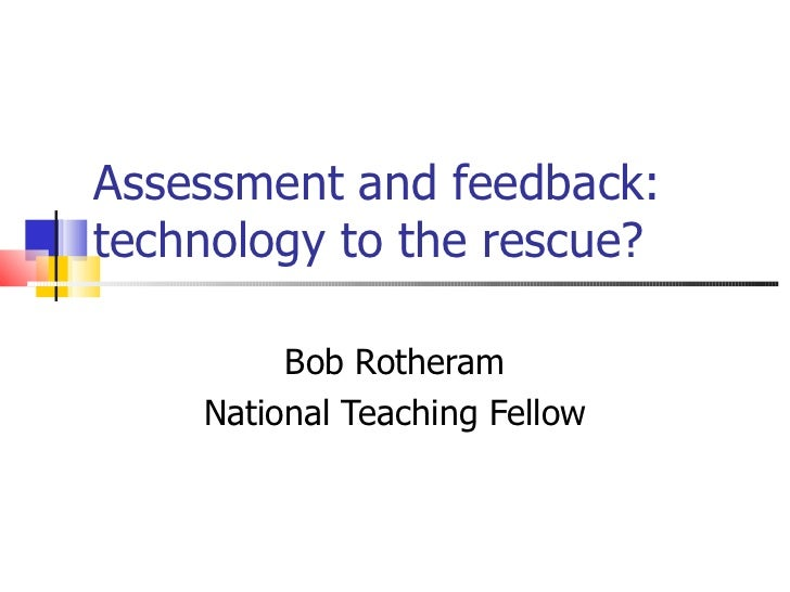 Assessment and feedback: technology to the rescue? Bob Rotheram National Teaching Fellow