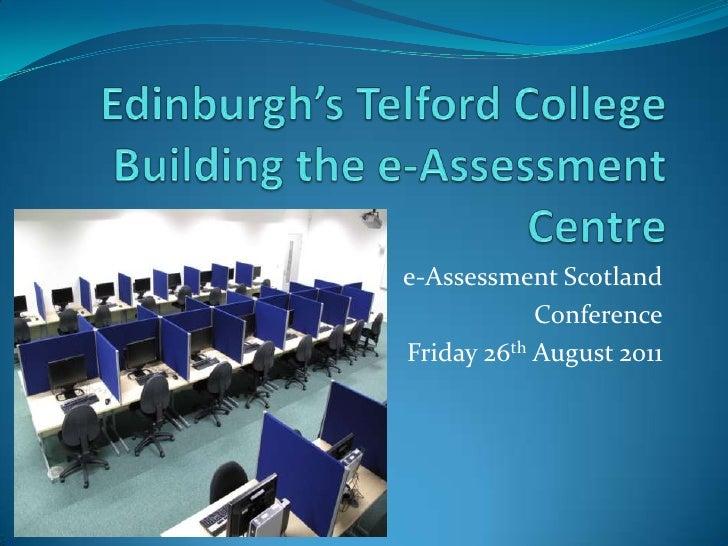 Edinburgh's Telford CollegeBuilding the e-Assessment Centre<br />e-Assessment Scotland <br />Conference<br />Friday 26thAu...