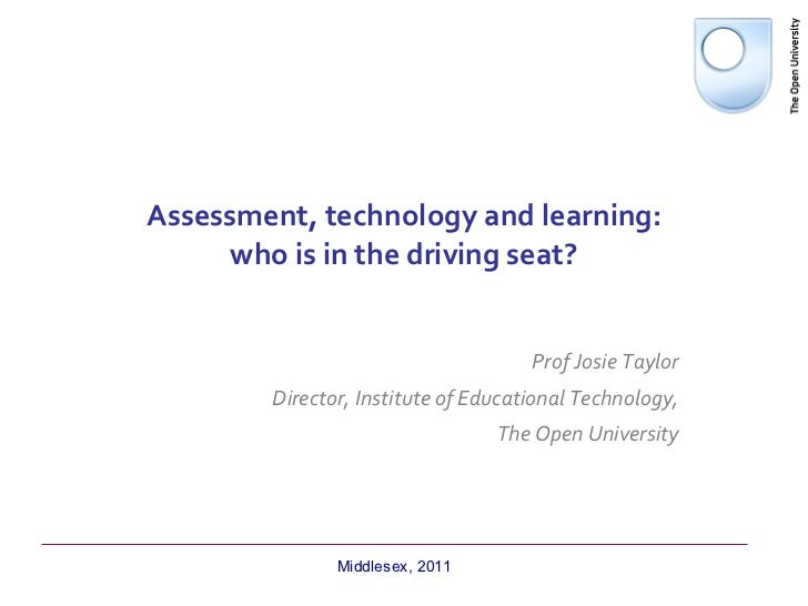 Assessment, technology and learning: who is in the driving seat? Prof Josie Taylor Director, Institute of Educational Tech...