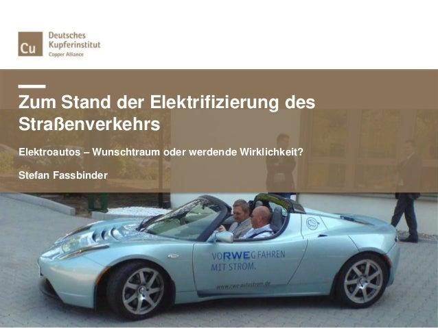 Zum Stand der Elektrifizierung des Straßenverkehrs Elektroautos – Wunschtraum oder werdende Wirklichkeit? Stefan Fassbinder