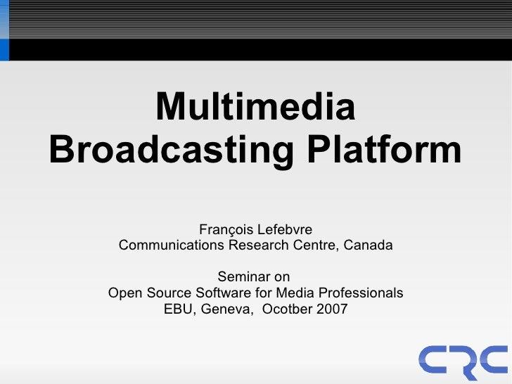 Multimedia Broadcasting Platform               François Lefebvre     Communications Research Centre, Canada               ...