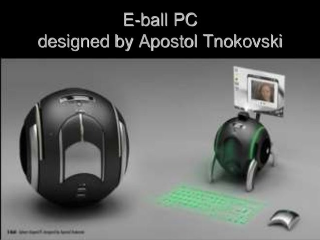 e ball technology E ball is designed that the pc be put into two stands, open by pressing and holding the two buttons located on each side of the e-ball pc, this pc is the latest concept technology the e-ball is a sphere-shaped computer concept that is the smallest design among all laptops and desks ever made.