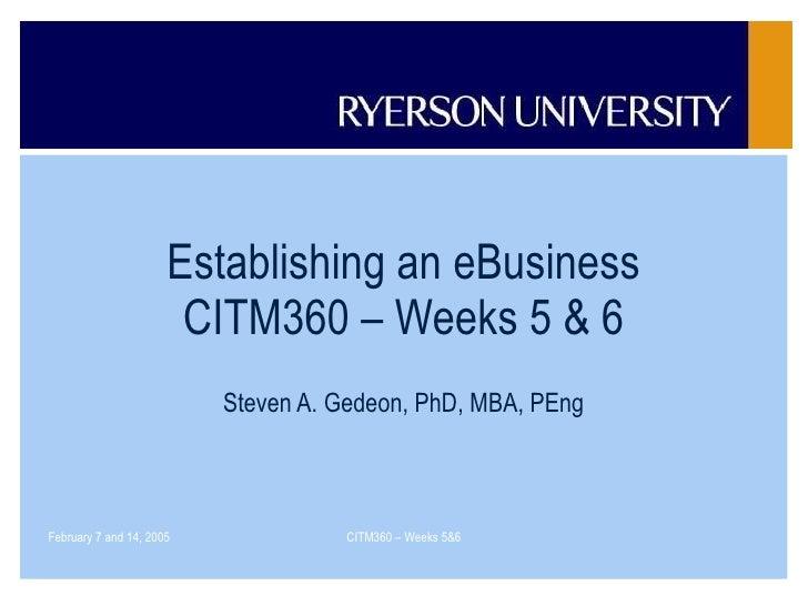 Establishing an eBusiness CITM360 – Weeks 5 & 6 Steven A. Gedeon, PhD, MBA, PEng