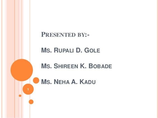 PRESENTED BY:- MS. RUPALI D. GOLE MS. SHIREEN K. BOBADE MS. NEHA A. KADU 1
