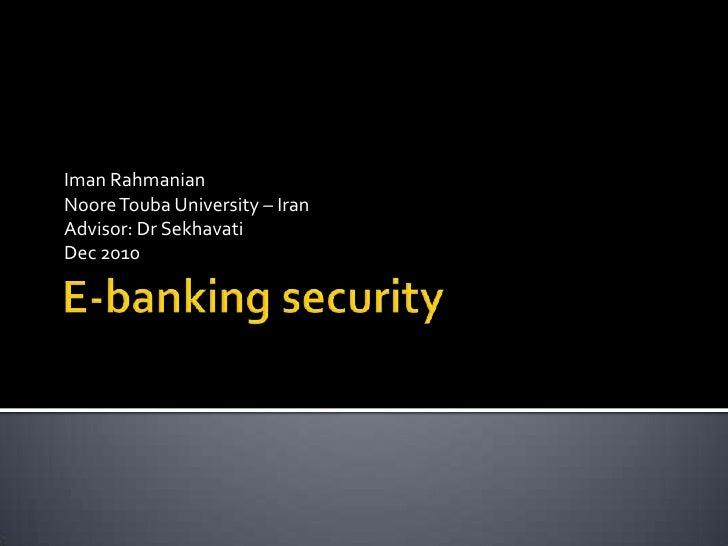 E-banking security<br />ImanRahmanian<br />NooreTouba University – Iran<br />Advisor: Dr Sekhavati<br />Dec 2010<br />