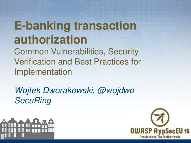 Wojtek Dworakowski, @wojdwo SecuRing E-banking transaction authorization Common Vulnerabilities, Security Verification and...