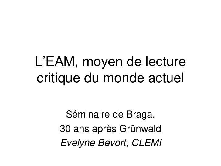 L'EAM, moyen de lecturecritique du monde actuel    Séminaire de Braga,   30 ans après Grünwald   Evelyne Bevort, CLEMI