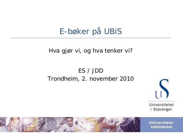 Universitets- biblioteket E-bøker på UBiS Hva gjør vi, og hva tenker vi? ES / JDD Trondheim, 2. november 2010