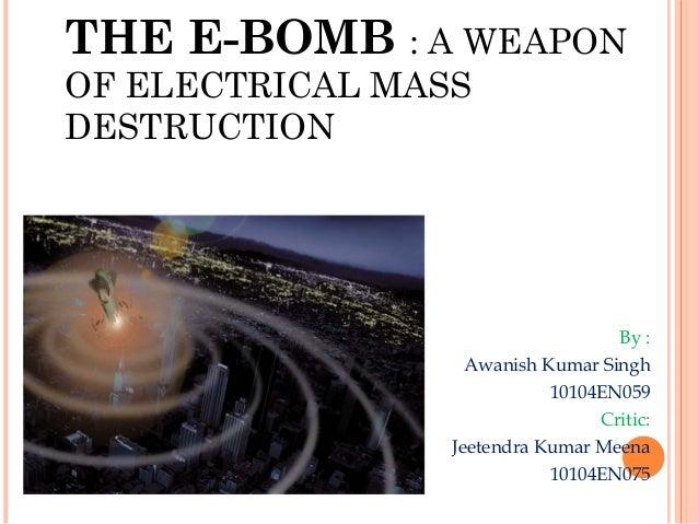 THE E-BOMB : A WEAPON OF ELECTRICAL MASS DESTRUCTION  By : Awanish Kumar Singh 10104EN059 Critic: Jeetendra Kumar Meena 10...