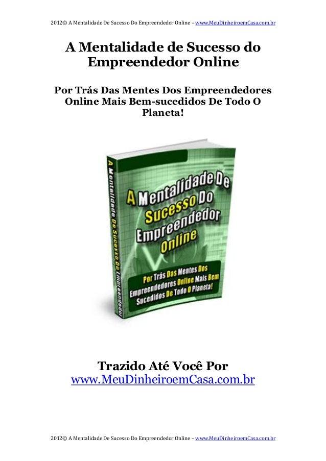 2012© A Mentalidade De Sucesso Do Empreendedor Online – www.MeuDinheiroemCasa.com.br 2012© A Mentalidade De Sucesso Do Emp...