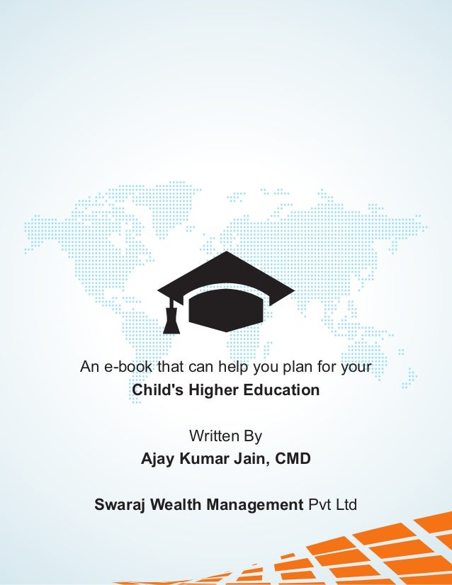 An e-book that can help you plan for your Child's Higher Education Written By Ajay Kumar Jain, CMD Swaraj Wealth Managemen...