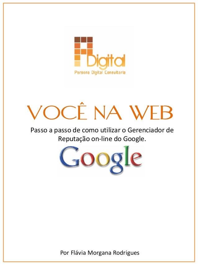 VOCÊ NA WEB Passo a passo de como utilizar o Gerenciador de Reputação on-line do Google.  Por Flávia Morgana Rodrigues