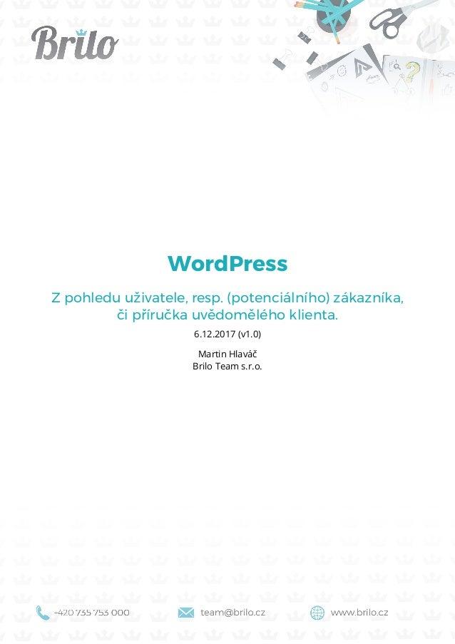 WordPress Z pohledu uživatele, resp. (potenciálního) zákazníka, či příručka uvědomělého klienta. 6.12.2017 (v1.0) Martin H...