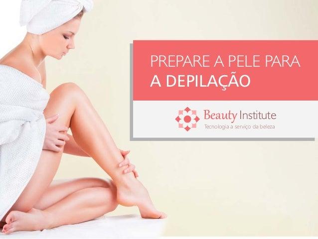 PREPARE A PELE PARA A DEPILAÇÃO Tecnologia a serviço da beleza BeautyInstitute