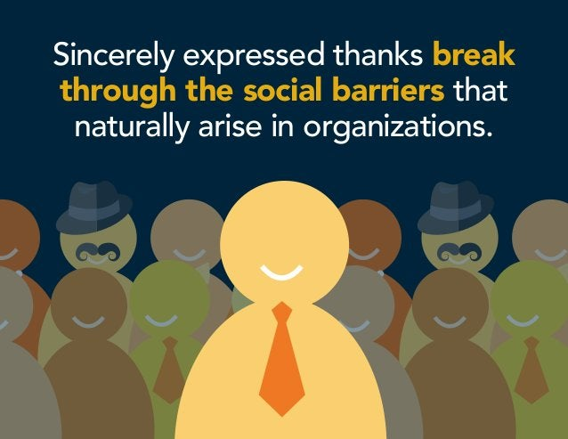 Sincerely expressed thanks break through the social barriers that naturally arise in organizations.