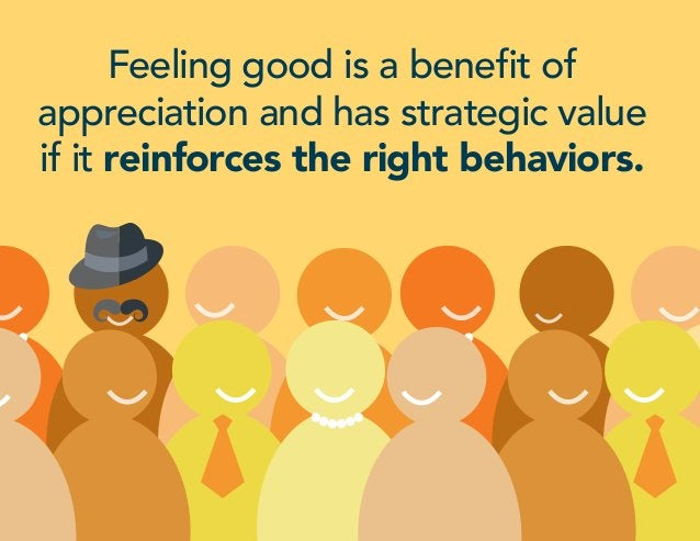 Feeling good is a benefit of appreciation and has strategic value if it reinforces the right behaviors.