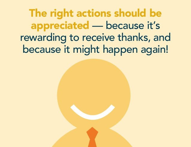 The right actions should be appreciated — because it's rewarding to receive thanks, and because it might happen again!