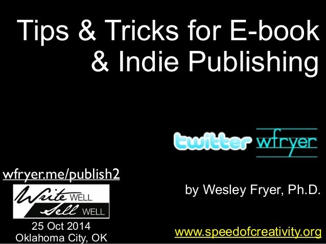 Tips & Tricks for E-book  & Indie Publishing  by Wesley Fryer, Ph.D.  wfryer.me/publish2  25 Oct 2014 www.speedofcreativit...